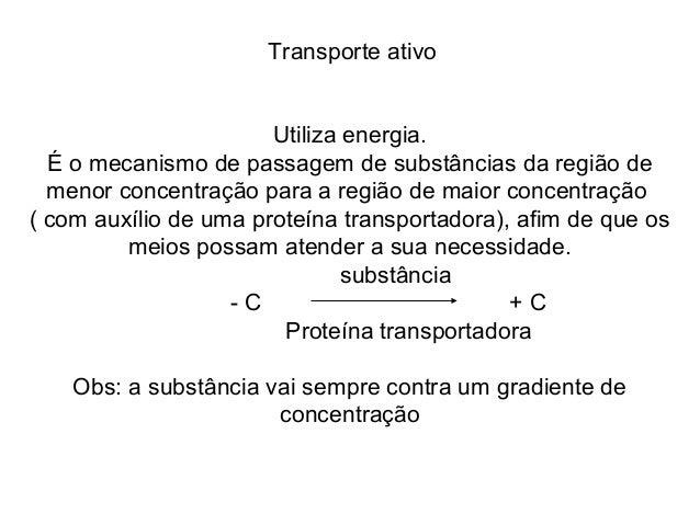 Transporte ativo                       Utiliza energia.  É o mecanismo de passagem de substâncias da região de  menor conc...