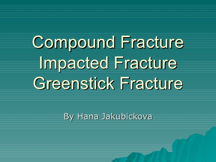 Compound Fracture Impacted Fracture Greenstick Fracture By Hana Jakubickova