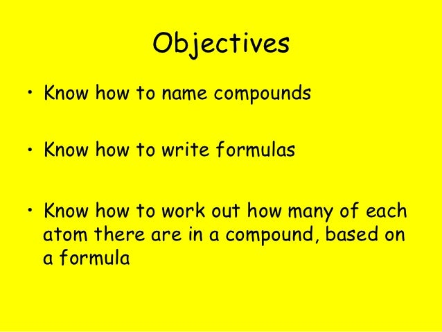 Objectives• Know how to name compounds• Know how to write formulas• Know how to work out how many of each  atom there are ...