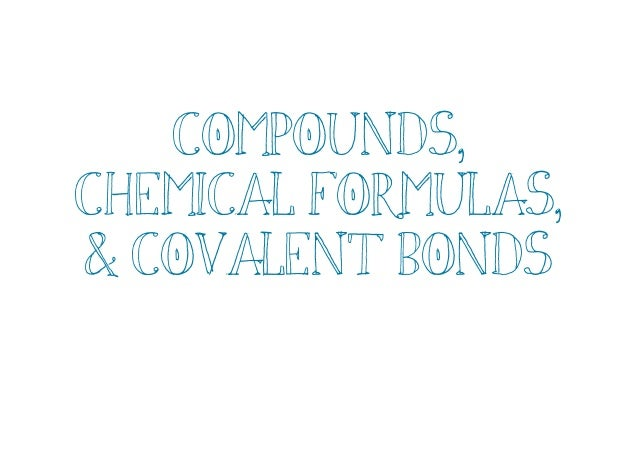 Compounds, chem formulas & covalent bonds