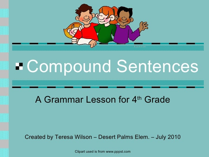Compound Sentences A Grammar Lesson for 4 th  Grade Created by Teresa Wilson – Desert Palms Elem. – July 2010 Clipart used...