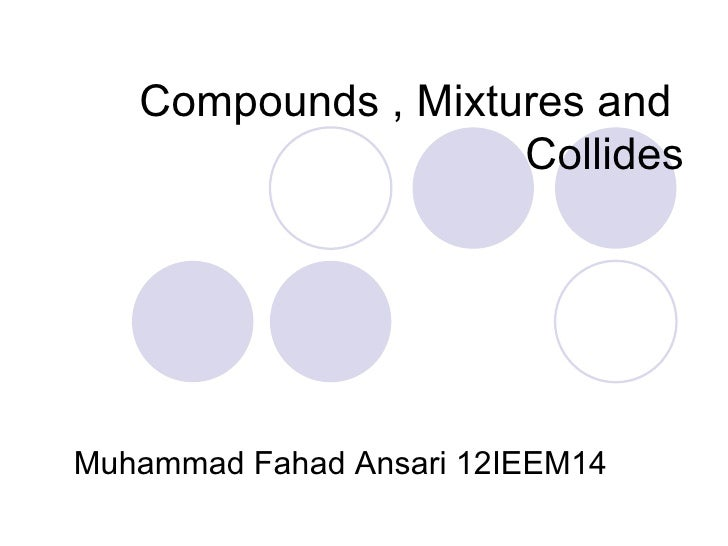 Compounds , mixtures and       collides by Muhammad Fahad Ansari 12IEEM14