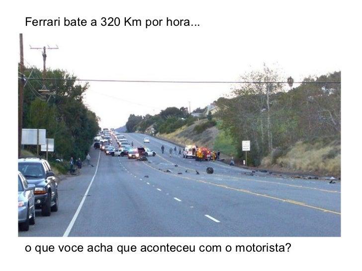 Ferrari bate a 320 Km por hora...  o que voce acha que aconteceu com o motorista?