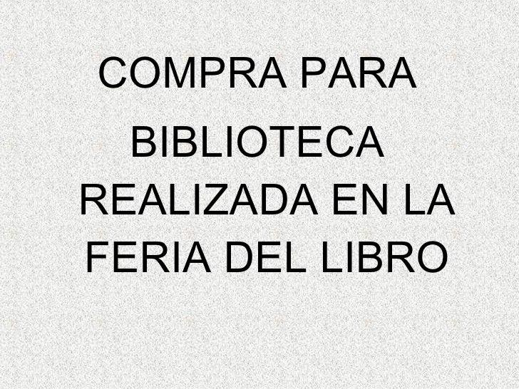 <ul><li>COMPRA PARA </li></ul><ul><li>BIBLIOTECA REALIZADA EN LA FERIA DEL LIBRO </li></ul>