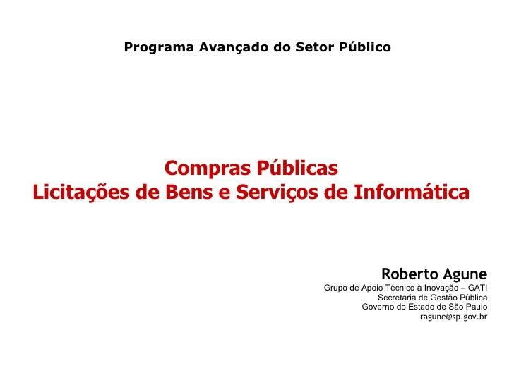 Compras Públicas Licitações de Bens e Serviços de Informática Programa Avançado do Setor Público Roberto Agune Grupo de Ap...