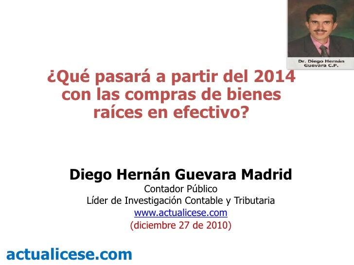 ¿Qué pasará a partir del 2014 con las compras de bienes raíces en efectivo?<br />Diego Hernán Guevara Madrid<br />Contador...