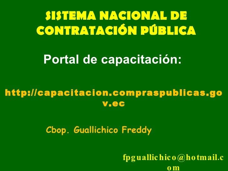 SISTEMA NACIONAL DE CONTRATACIÓN PÚBLICA Cbop. Guallichico Freddy [email_address] http://capacitacion.compraspublicas.gov....