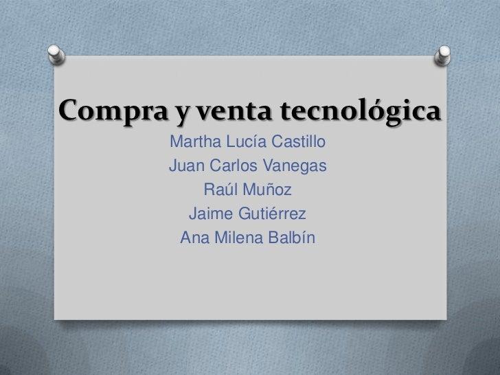 Compra y venta tecnológica       Martha Lucía Castillo       Juan Carlos Vanegas           Raúl Muñoz         Jaime Gutiér...