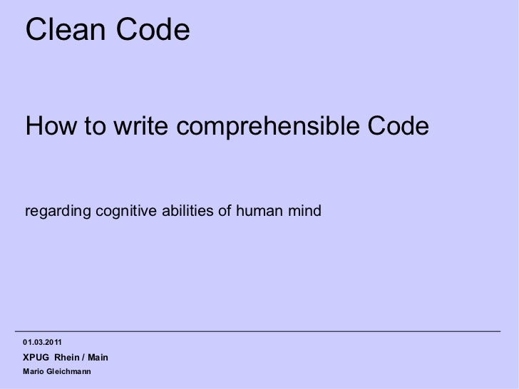 Clean CodeHow to write comprehensible Coderegarding cognitive abilities of human mind01.03.2011XPUG Rhein / MainMario Glei...