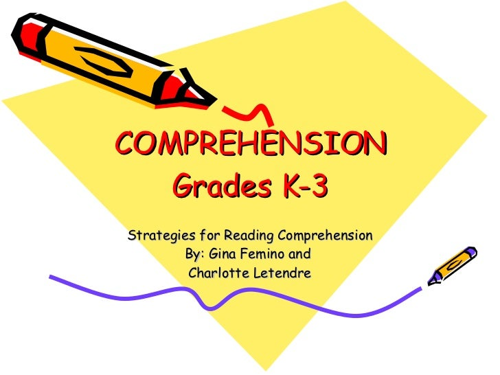 COMPREHENSION Grades K-3 Strategies for Reading Comprehension By: Gina Femino and  Charlotte Letendre