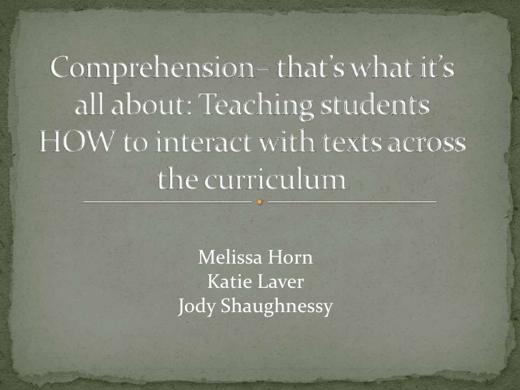 Comprehension– that's what it's all about: Teaching students HOW to interact with texts across the curriculum<br />Melissa...