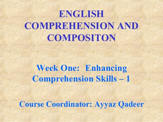 ENGLISH COMPREHENSION AND COMPOSITON Week One: Enhancing Comprehension Skills – 1 Course Coordinator: Ayyaz Qadeer