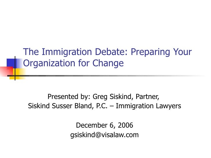 The Immigration Debate: Preparing Your Organization for Change Presented by: Greg Siskind, Partner,  Siskind Susser Bland,...