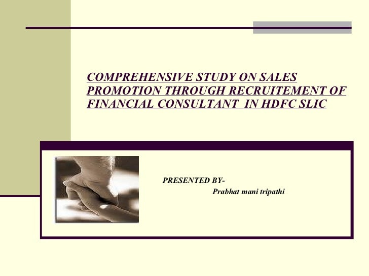 COMPREHENSIVE STUDY ON SALES PROMOTION THROUGH RECRUITEMENT OF FINANCIAL CONSULTANT  IN HDFC SLIC PRESENTED BY- Prabhat ma...