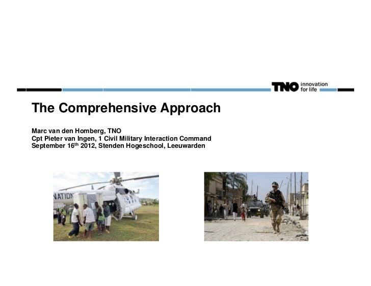 The Comprehensive ApproachMarc van den Homberg, TNOCpt Pieter van Ingen, 1 Civil Military Interaction CommandSeptember 16t...