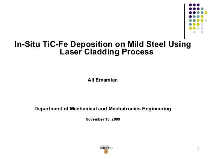 <ul><li>In-Situ TiC-Fe Deposition on Mild Steel Using Laser Cladding Process </li></ul><ul><li>Ali Emamian </li></ul><ul><...