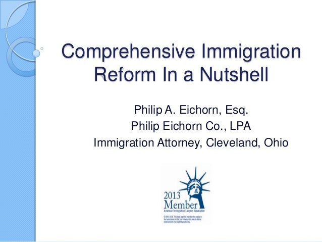 Comprehensive Immigration  Reform In a Nutshell          Philip A. Eichorn, Esq.         Philip Eichorn Co., LPA   Immigra...