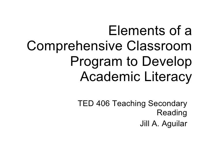 Elements of a Comprehensive Classroom Program to Develop Academic Literacy TED 406 Teaching Secondary Reading Jill A. Agui...