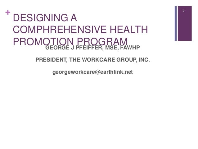 + 0 DESIGNING A COMPHREHENSIVE HEALTH PROMOTION PROGRAMGEORGE J PFEIFFER, MSE, FAWHP PRESIDENT, THE WORKCARE GROUP, INC. g...