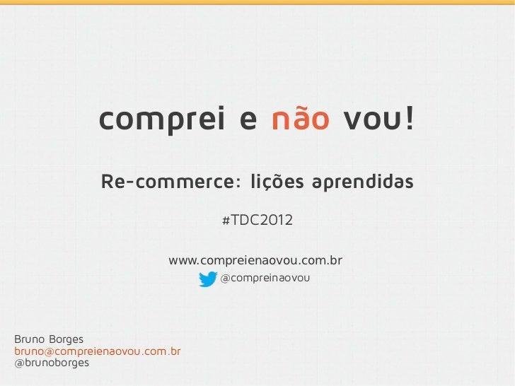 comprei e não vou!              Re-commerce: lições aprendidas                               #TDC2012                     ...