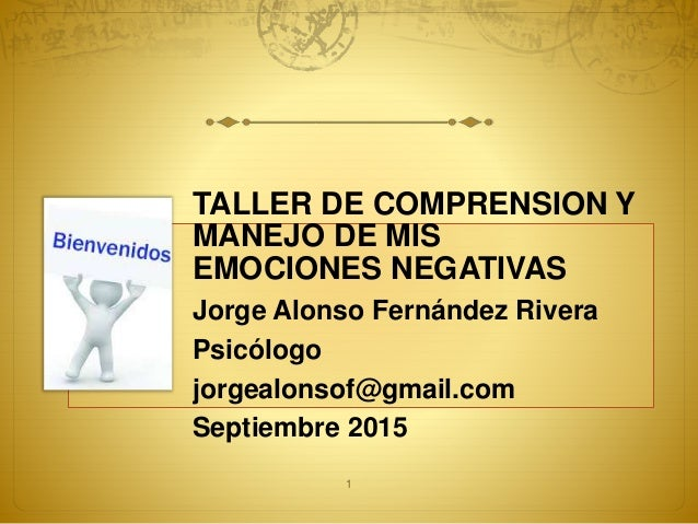 TALLER DE COMPRENSION Y MANEJO DE MIS EMOCIONES NEGATIVAS Jorge Alonso Fernández Rivera Psicólogo jorgealonsof@gmail.com S...
