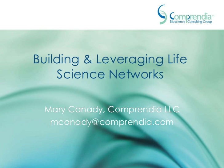 Building & Leveraging Life    Science Networks Mary Canady, Comprendia LLC  mcanady@comprendia.com