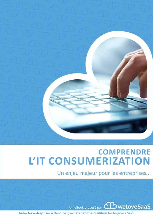 COMPRENDRE  L'IT CONSUMERIZATION  Un enjeu majeur pour les entreprises...  Un eBook proposé par  weloveSaaS  Aider les ent...