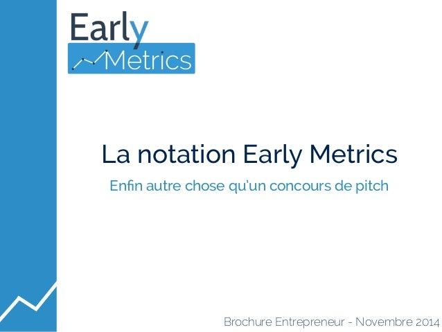 La notation Early Metrics  Enfin autre chose qu'un concours de pitch  Brochure Entrepreneur - Novembre 2014