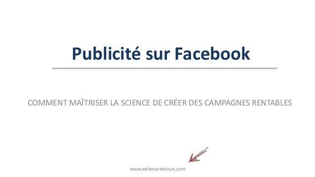 Publicité sur Facebook COMMENT MAÎTRISER LA SCIENCE DE CRÉER DES CAMPAGNES RENTABLES www.webmarketeurs.com