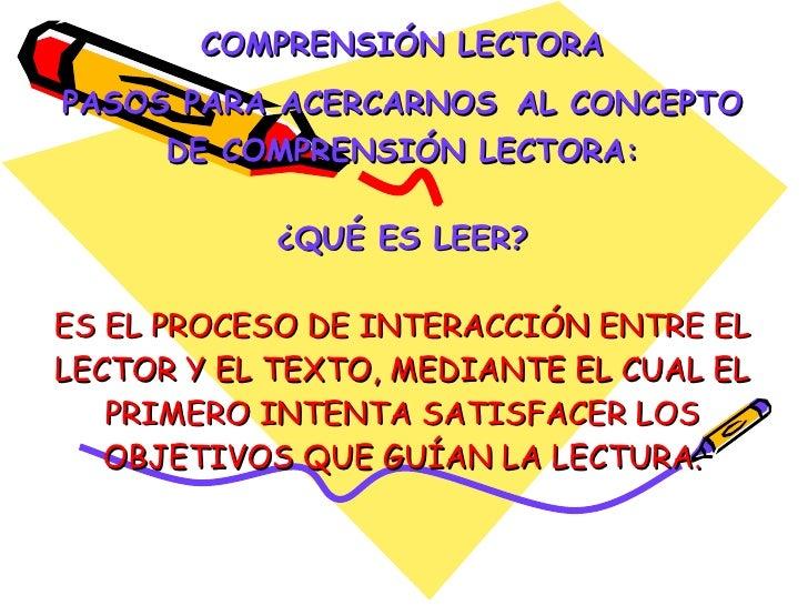 COMPRENSIÓN LECTORA PASOS PARA ACERCARNOS   AL CONCEPTO DE COMPRENSIÓN LECTORA: ¿QUÉ ES LEER? ES EL PROCESO DE INTERACCIÓN...