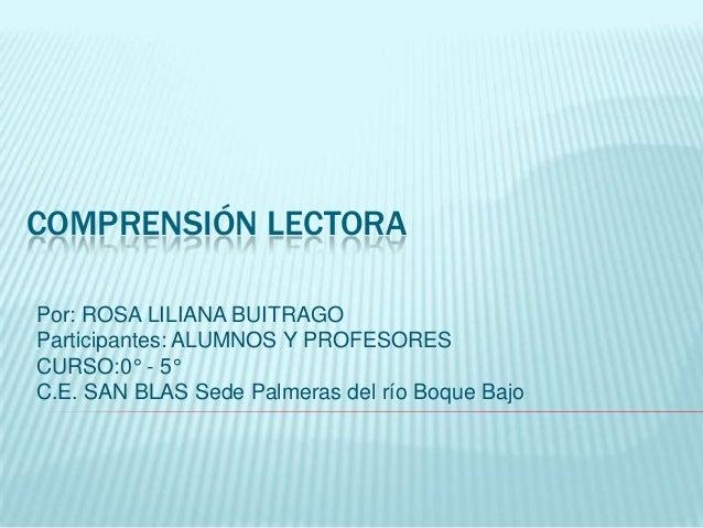 COMPRENSIÓN LECTORAPor: ROSA LILIANA BUITRAGOParticipantes: ALUMNOS Y PROFESORESCURSO:0° - 5°C.E. SAN BLAS Sede Palmeras d...