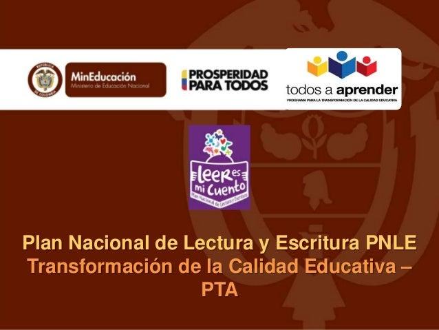 Plan Nacional de Lectura y Escritura PNLE Transformación de la Calidad Educativa – PTA
