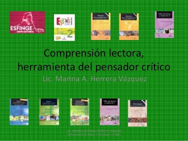 Comprensión lectora,herramienta del pensador crítico     Lic. Marina A. Herrera Vázquez            LIC. MARINA ADRIANA HER...