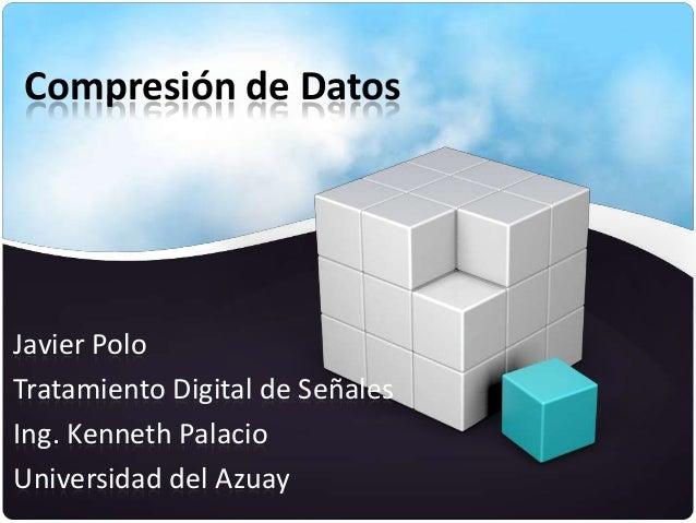Compresión de Datos  Javier Polo Tratamiento Digital de Señales Ing. Kenneth Palacio Universidad del Azuay