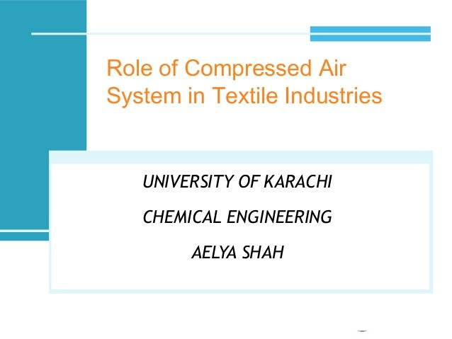 Role of Compressed Air System in Textile Industries UNIVERSITY OF KARACHI CHEMICAL ENGINEERING AELYA SHAH