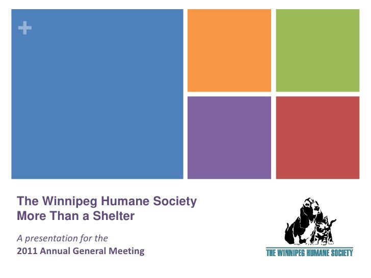 +The Winnipeg Humane SocietyMore Than a ShelterA presentation for the2011 Annual General Meeting