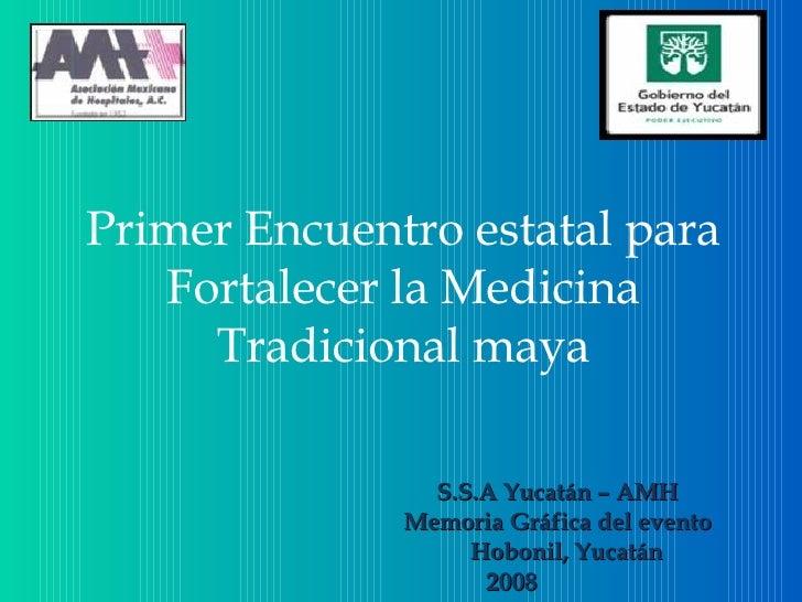 Primer Encuentro estatal para Fortalecer la Medicina Tradicional maya S.S.A Yucatán – AMH Memoria Gráfica del evento Hobon...