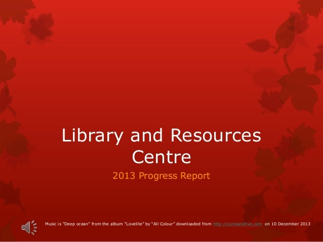 """Library and Resources Centre 2013 Progress Report Music is """"Deep ocean"""" from the album """"Lovelite"""" by """"All Colour"""" download..."""