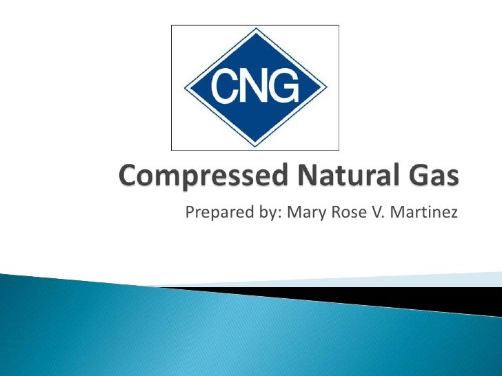 Compressed Natural Gas<br />Prepared by: Mary Rose V. Martinez<br />