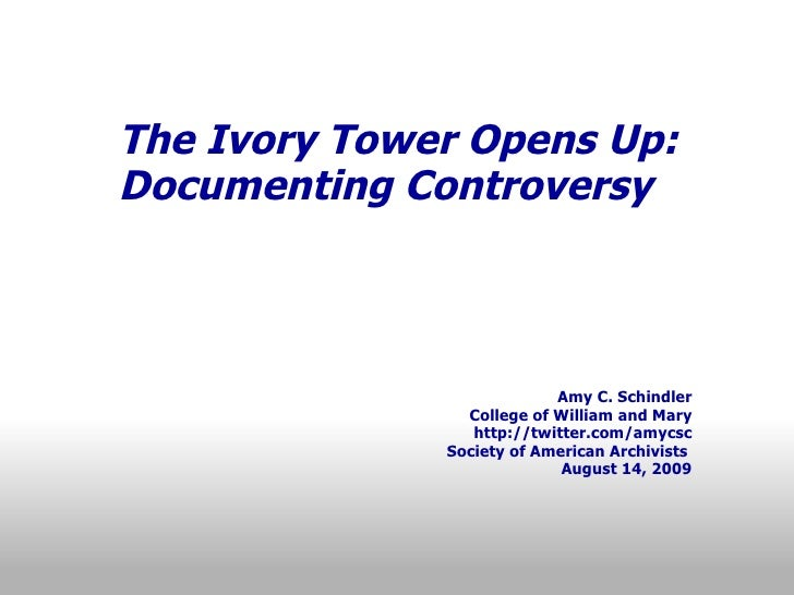 The Ivory Tower Opens Up: Documenting Controversy           Amy C. Schindler College of William and Mary http://twitter.co...