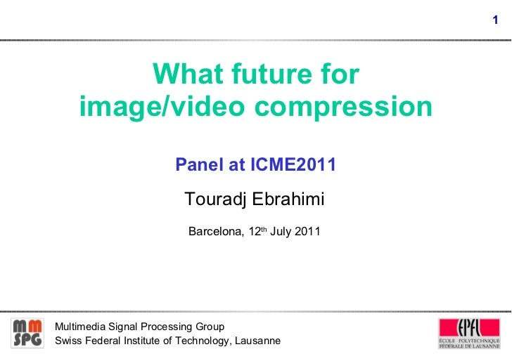 What future for image/video compression Panel at ICME2011 Touradj Ebrahimi Barcelona, 12 th  July 2011