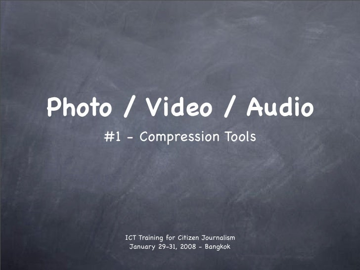 Photo / Video / Audio     #1 - Compression Tools            ICT Training for Citizen Journalism         January 29-31, 200...
