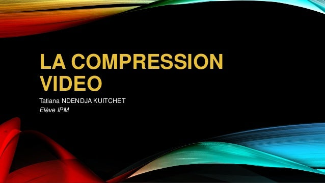 LA COMPRESSION VIDEO Tatiana NDENDJA KUITCHET Elève IPM