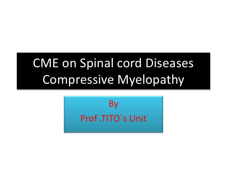 CME on Spinal cord Diseases Compressive Myelopathy<br />By<br />Prof .TITO`s Unit<br />