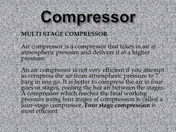 Compressor<br />MULTI STAGE COMPRESSOR<br />Air compressor is a compressor that takes in air at atmospheric pressure and d...