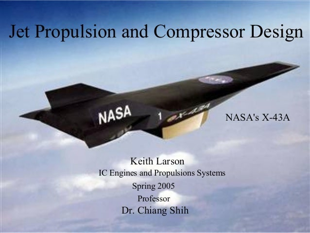 Jet Propulsion and Compressor Design  NASA's X-43A  Keith Larson IC Engines and Propulsions Systems Spring 2005 Professor ...