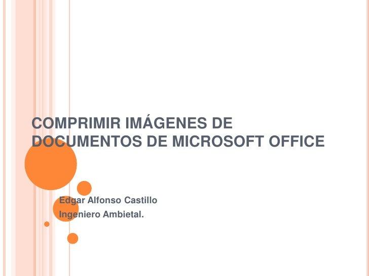 COMPRIMIR IMÁGENES DE DOCUMENTOS DE MICROSOFT OFFICE     Edgar Alfonso Castillo   Ingeniero Ambietal.