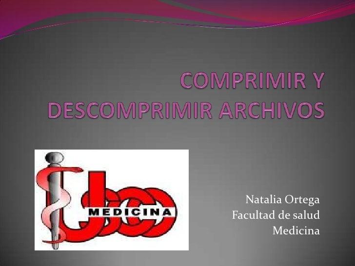 COMPRIMIR Y DESCOMPRIMIR ARCHIVOS<br />Natalia Ortega<br />Facultad de salud<br />Medicina<br />
