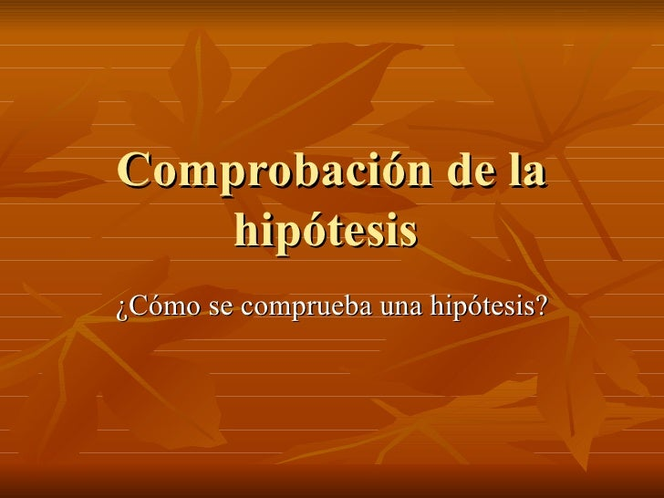 Comprobación de la hipótesis  ¿Cómo se comprueba una hipótesis?