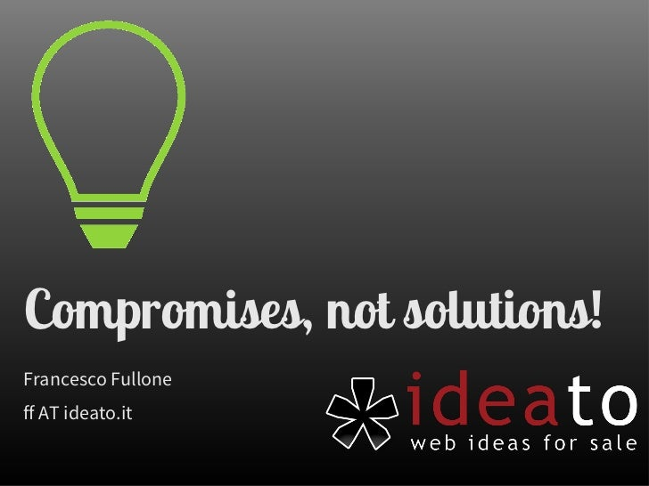 Compromises, not solutions!Francesco Fulloneff AT ideato.it